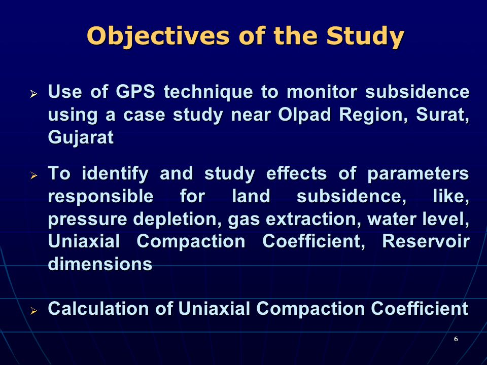 6 Objectives of the Study  Use of GPS technique to monitor subsidence using a case study near Olpad Region, Surat, Gujarat  To identify and study ef