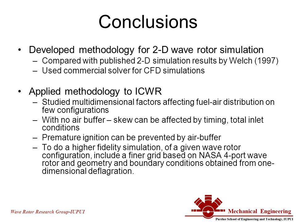 Wave Rotor Research Group-IUPUI Conclusions Developed methodology for 2-D wave rotor simulation –Compared with published 2-D simulation results by Welch (1997) –Used commercial solver for CFD simulations Applied methodology to ICWR –Studied multidimensional factors affecting fuel-air distribution on few configurations –With no air buffer – skew can be affected by timing, total inlet conditions –Premature ignition can be prevented by air-buffer –To do a higher fidelity simulation, of a given wave rotor configuration, include a finer grid based on NASA 4-port wave rotor and geometry and boundary conditions obtained from one- dimensional deflagration.