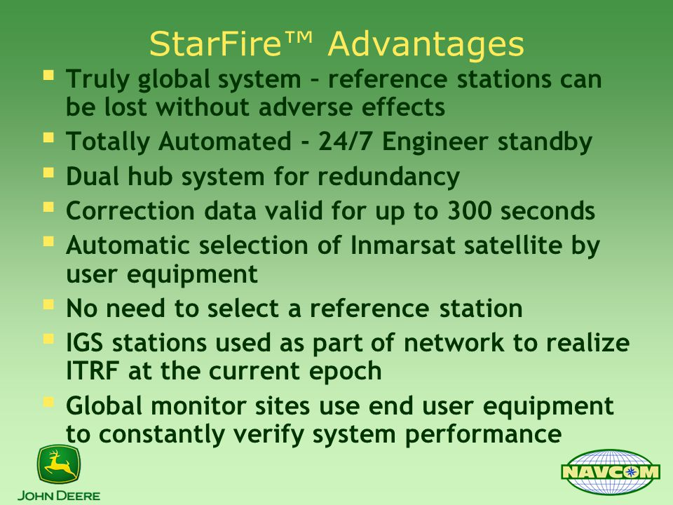 StarFire™ Advantages  Truly global system – reference stations can be lost without adverse effects  Totally Automated - 24/7 Engineer standby  Dual hub system for redundancy  Correction data valid for up to 300 seconds  Automatic selection of Inmarsat satellite by user equipment  No need to select a reference station  IGS stations used as part of network to realize ITRF at the current epoch  Global monitor sites use end user equipment to constantly verify system performance