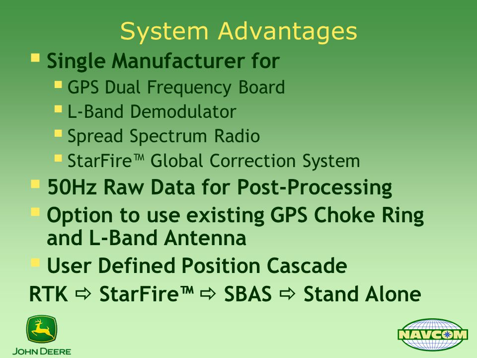 System Advantages  Single Manufacturer for  GPS Dual Frequency Board  L-Band Demodulator  Spread Spectrum Radio  StarFire™ Global Correction System  50Hz Raw Data for Post-Processing  Option to use existing GPS Choke Ring and L-Band Antenna  User Defined Position Cascade RTK  StarFire™  SBAS  Stand Alone