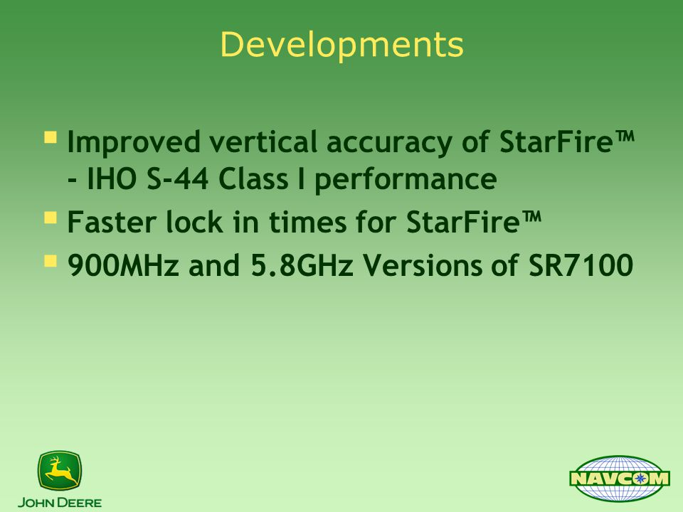 Developments  Improved vertical accuracy of StarFire™ - IHO S-44 Class I performance  Faster lock in times for StarFire™  900MHz and 5.8GHz Versions of SR7100