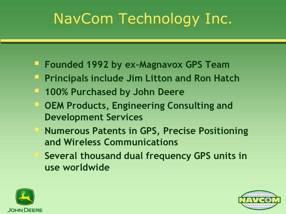 NavCom Technology Inc.  Founded 1992 by ex-Magnavox GPS Team  Principals include Jim Litton and Ron Hatch  100% Purchased by John Deere  OEM Produ