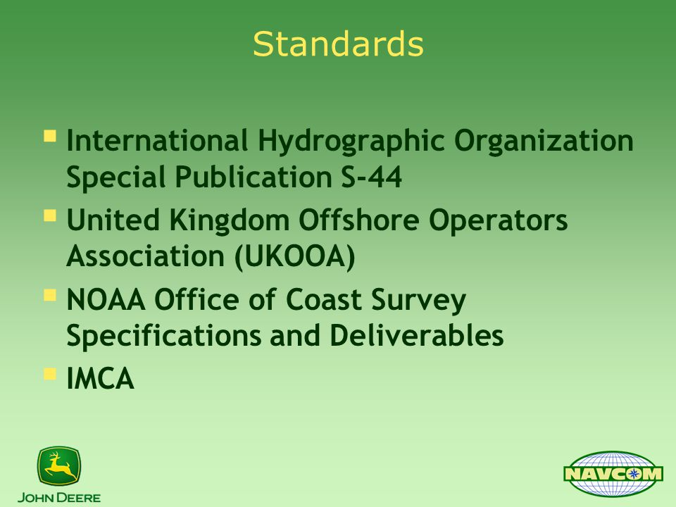 Standards  International Hydrographic Organization Special Publication S-44  United Kingdom Offshore Operators Association (UKOOA)  NOAA Office of Coast Survey Specifications and Deliverables  IMCA