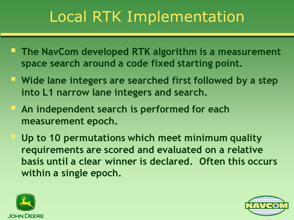 Local RTK Implementation  The NavCom developed RTK algorithm is a measurement space search around a code fixed starting point.  Wide lane integers a