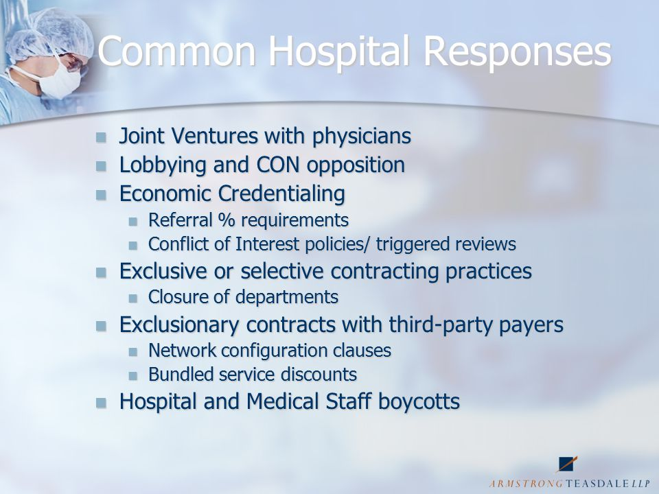 Common Hospital Responses Joint Ventures with physicians Joint Ventures with physicians Lobbying and CON opposition Lobbying and CON opposition Economic Credentialing Economic Credentialing Referral % requirements Referral % requirements Conflict of Interest policies/ triggered reviews Conflict of Interest policies/ triggered reviews Exclusive or selective contracting practices Exclusive or selective contracting practices Closure of departments Closure of departments Exclusionary contracts with third-party payers Exclusionary contracts with third-party payers Network configuration clauses Network configuration clauses Bundled service discounts Bundled service discounts Hospital and Medical Staff boycotts Hospital and Medical Staff boycotts