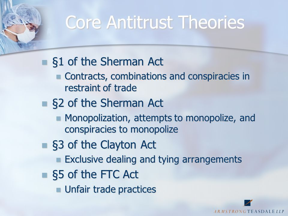 Core Antitrust Theories §1 of the Sherman Act §1 of the Sherman Act Contracts, combinations and conspiracies in restraint of trade Contracts, combinations and conspiracies in restraint of trade §2 of the Sherman Act §2 of the Sherman Act Monopolization, attempts to monopolize, and conspiracies to monopolize Monopolization, attempts to monopolize, and conspiracies to monopolize §3 of the Clayton Act §3 of the Clayton Act Exclusive dealing and tying arrangements Exclusive dealing and tying arrangements §5 of the FTC Act §5 of the FTC Act Unfair trade practices Unfair trade practices