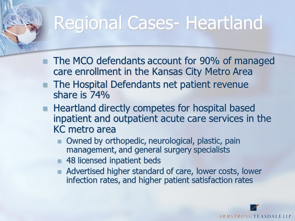 Regional Cases- Heartland The MCO defendants account for 90% of managed care enrollment in the Kansas City Metro Area The MCO defendants account for 90% of managed care enrollment in the Kansas City Metro Area The Hospital Defendants net patient revenue share is 74% The Hospital Defendants net patient revenue share is 74% Heartland directly competes for hospital based inpatient and outpatient acute care services in the KC metro area Heartland directly competes for hospital based inpatient and outpatient acute care services in the KC metro area Owned by orthopedic, neurological, plastic, pain management, and general surgery specialists Owned by orthopedic, neurological, plastic, pain management, and general surgery specialists 48 licensed inpatient beds 48 licensed inpatient beds Advertised higher standard of care, lower costs, lower infection rates, and higher patient satisfaction rates Advertised higher standard of care, lower costs, lower infection rates, and higher patient satisfaction rates