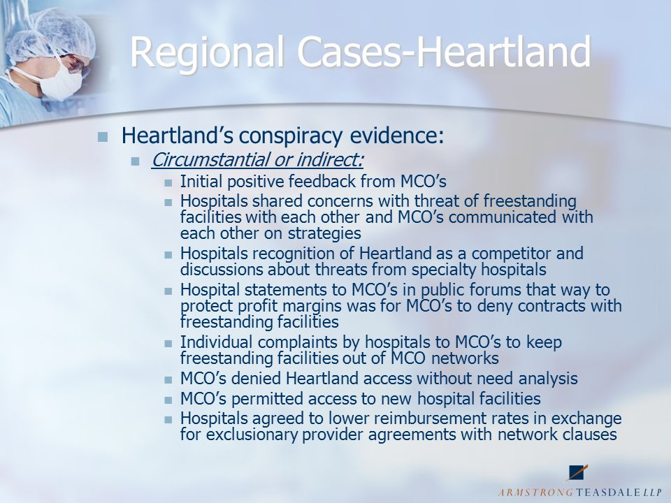 Regional Cases-Heartland Heartland's conspiracy evidence: Circumstantial or indirect: Initial positive feedback from MCO's Hospitals shared concerns with threat of freestanding facilities with each other and MCO's communicated with each other on strategies Hospitals recognition of Heartland as a competitor and discussions about threats from specialty hospitals Hospital statements to MCO's in public forums that way to protect profit margins was for MCO's to deny contracts with freestanding facilities Individual complaints by hospitals to MCO's to keep freestanding facilities out of MCO networks MCO's denied Heartland access without need analysis MCO's permitted access to new hospital facilities Hospitals agreed to lower reimbursement rates in exchange for exclusionary provider agreements with network clauses