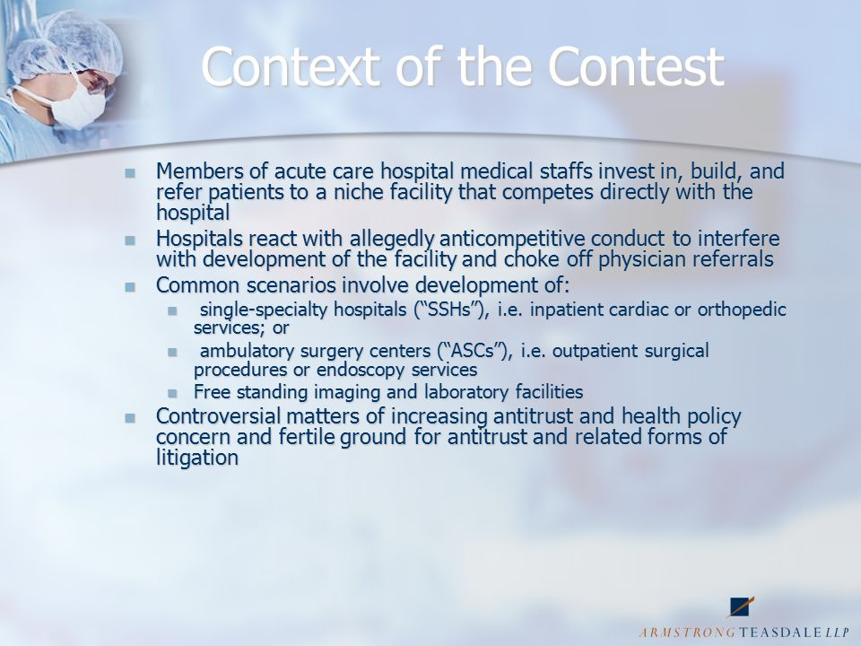 Context of the Contest Members of acute care hospital medical staffs invest in, build, and refer patients to a niche facility that competes directly with the hospital Members of acute care hospital medical staffs invest in, build, and refer patients to a niche facility that competes directly with the hospital Hospitals react with allegedly anticompetitive conduct to interfere with development of the facility and choke off physician referrals Hospitals react with allegedly anticompetitive conduct to interfere with development of the facility and choke off physician referrals Common scenarios involve development of: Common scenarios involve development of: single-specialty hospitals ( SSHs ), i.e.