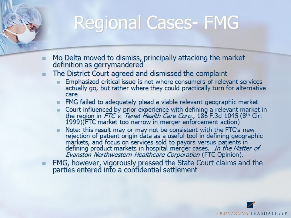 Regional Cases- FMG Mo Delta moved to dismiss, principally attacking the market definition as gerrymandered Mo Delta moved to dismiss, principally attacking the market definition as gerrymandered The District Court agreed and dismissed the complaint The District Court agreed and dismissed the complaint Emphasized critical issue is not where consumers of relevant services actually go, but rather where they could practically turn for alternative care Emphasized critical issue is not where consumers of relevant services actually go, but rather where they could practically turn for alternative care FMG failed to adequately plead a viable relevant geographic market FMG failed to adequately plead a viable relevant geographic market Court influenced by prior experience with defining a relevant market in the region in FTC v.
