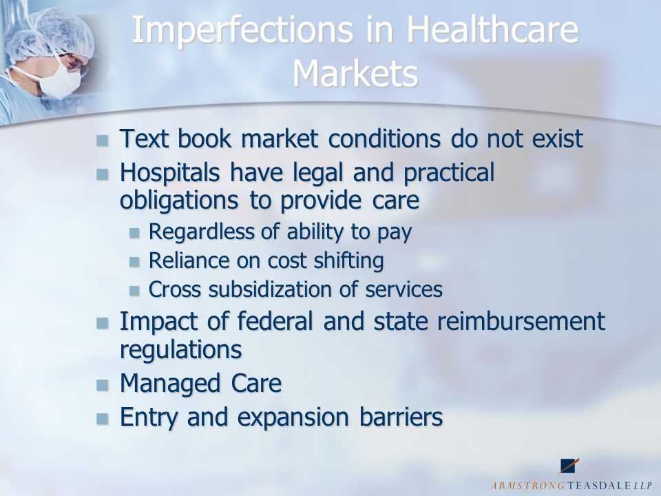 Healthcare Markets Free-riding problems Free-riding problems Physicians expect support, use of facilities & equipment for free Physicians expect support, use of facilities & equipment for free Back up support for exigent circumstances Back up support for exigent circumstances Financial survival without access even with competing facility Financial survival without access even with competing facility Yet, physicians bring patients to hospitals without remuneration Yet, physicians bring patients to hospitals without remuneration
