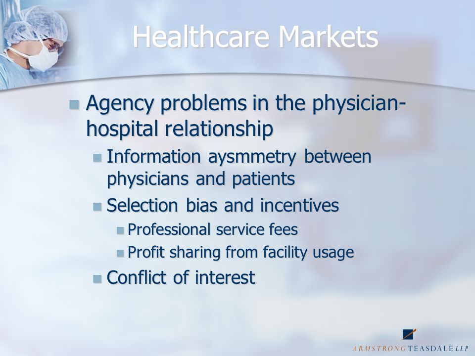 Healthcare Markets Potential for physician actions adverse to hospital financial interests Potential for physician actions adverse to hospital financial interests Referral of patients requiring higher treatment costs to hospitals Referral of patients requiring higher treatment costs to hospitals Referral of less acutely ill patients, less cost intensive procedures to physician facility Referral of less acutely ill patients, less cost intensive procedures to physician facility Physicians' supplier induced demand Physicians' supplier induced demand Incentives for over-utilization Incentives for over-utilization