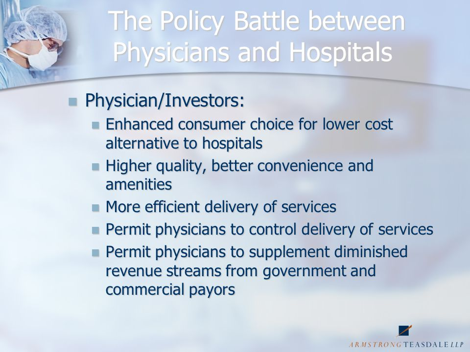 The Policy Battle (cont'd) Hospitals: Hospitals: Physician cherry picking takes highest margin business from hospitals Physician cherry picking takes highest margin business from hospitals Physicians have unfair advantage in incentive and ability to control referrals Physicians have unfair advantage in incentive and ability to control referrals Proliferation of facilities results in excess capacity, over-utilization, and higher health care costs Proliferation of facilities results in excess capacity, over-utilization, and higher health care costs Physicians can free ride on hospital capital investment while competing Physicians can free ride on hospital capital investment while competing Revenue siphoning threatens ability of hospitals to care for uninsured, underinsured, and provide unprofitable services Revenue siphoning threatens ability of hospitals to care for uninsured, underinsured, and provide unprofitable services