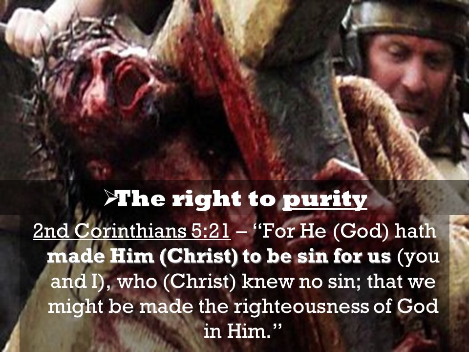 made Him (Christ) to be sin for us 2nd Corinthians 5:21 – For He (God) hath made Him (Christ) to be sin for us (you and I), who (Christ) knew no sin; that we might be made the righteousness of God in Him.  The right to purity