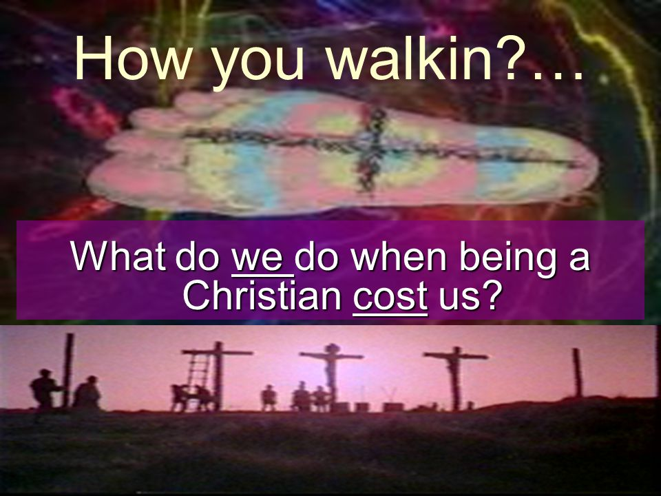 How you walkin?… What do we do when being a Christian cost us?