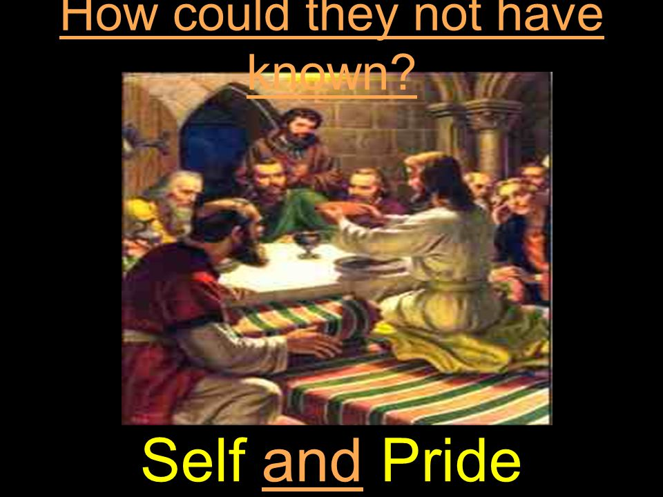 How could they not have known? Self and Pride