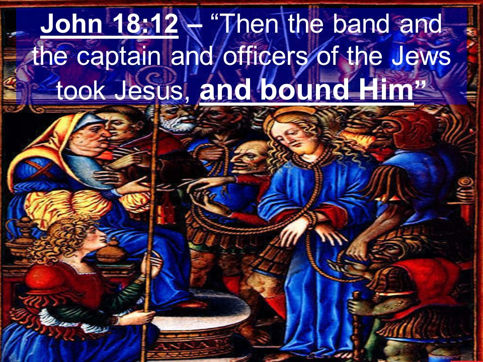 John 18:12 – Then the band and the captain and officers of the Jews took Jesus, and bound Him