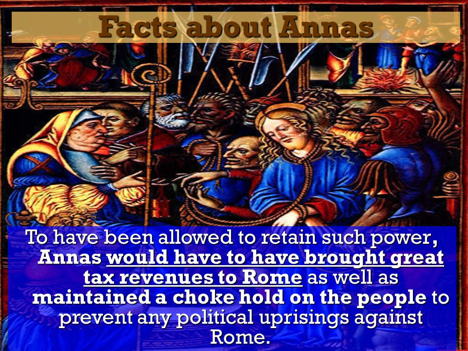 Facts about Annas To have been allowed to retain such power, Annas would have to have brought great tax revenues to Rome as well as maintained a choke hold on the people to prevent any political uprisings against Rome.