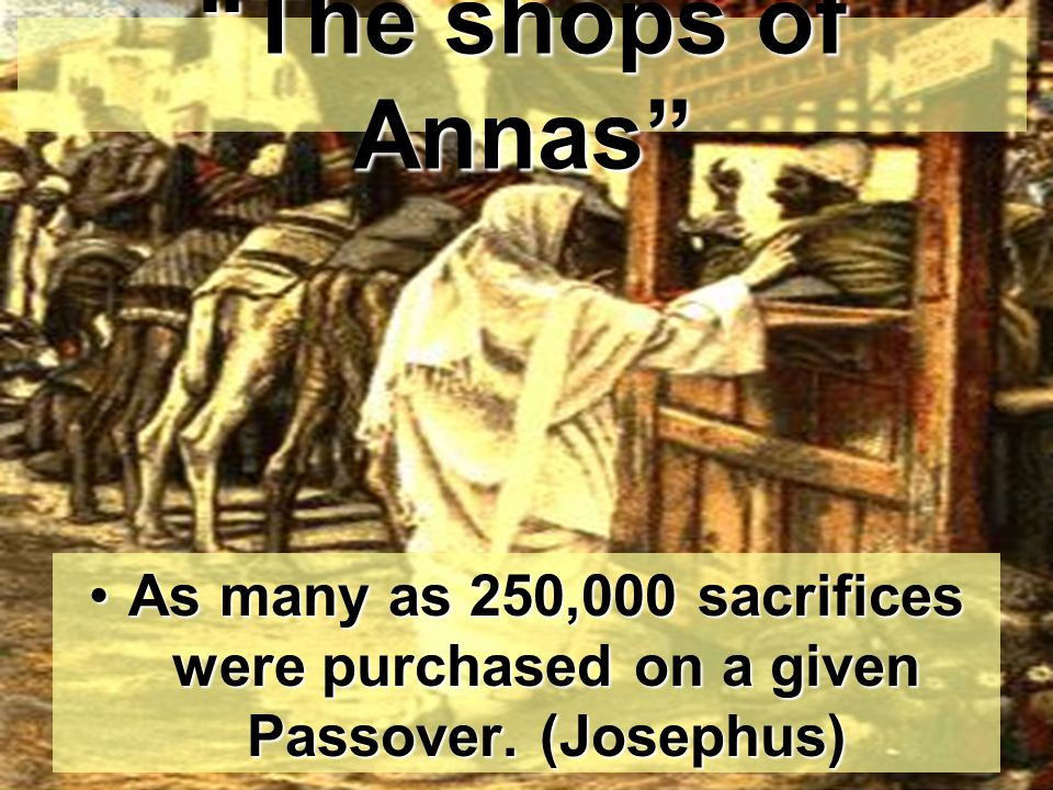 The shops of Annas As many as 250,000 sacrifices were purchased on a given Passover.