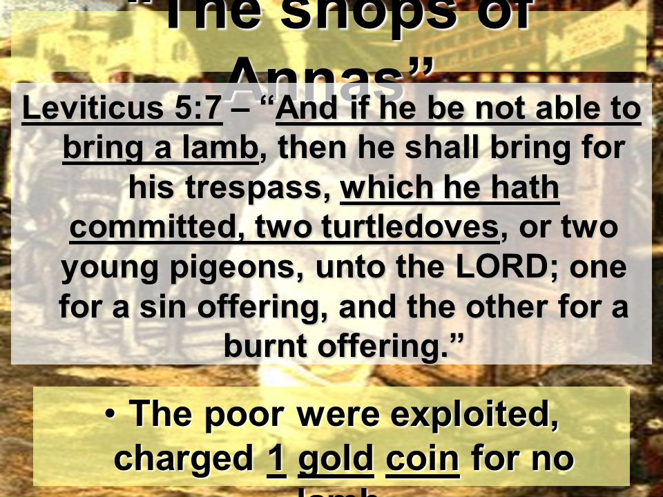 The shops of Annas The poor were exploited, charged 1 gold coin for no lamb.The poor were exploited, charged 1 gold coin for no lamb.