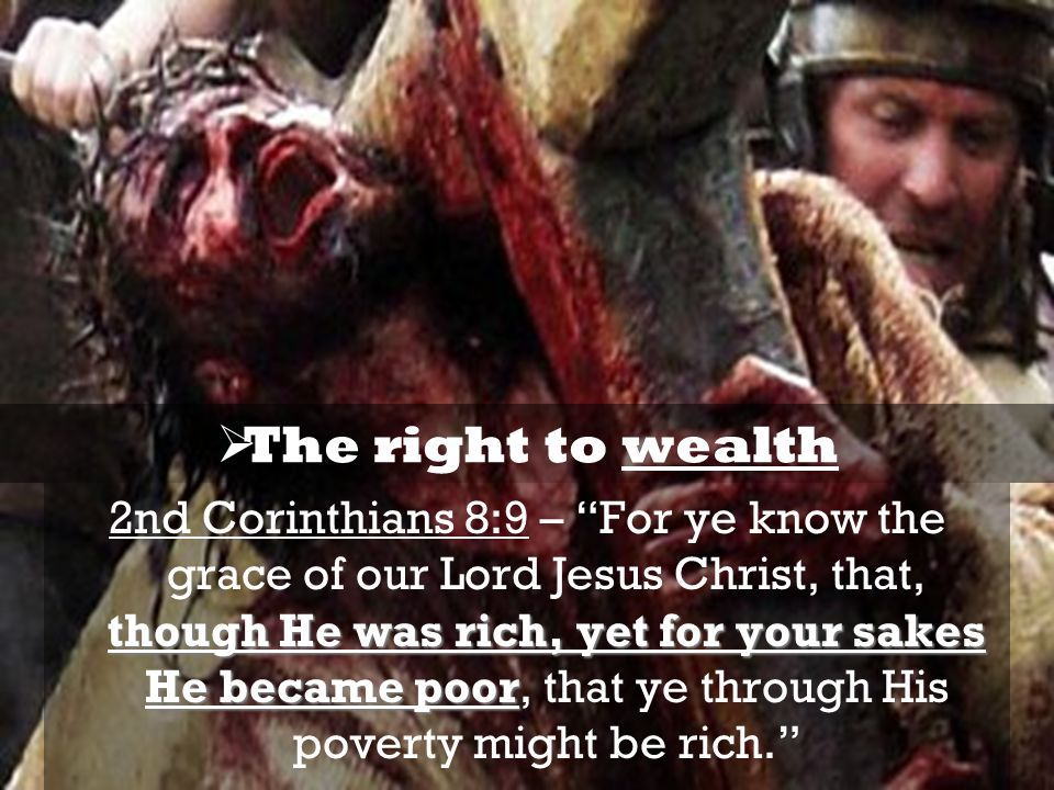 though He was rich, yet for your sakes He became poor 2nd Corinthians 8:9 – For ye know the grace of our Lord Jesus Christ, that, though He was rich, yet for your sakes He became poor, that ye through His poverty might be rich.  The right to wealth