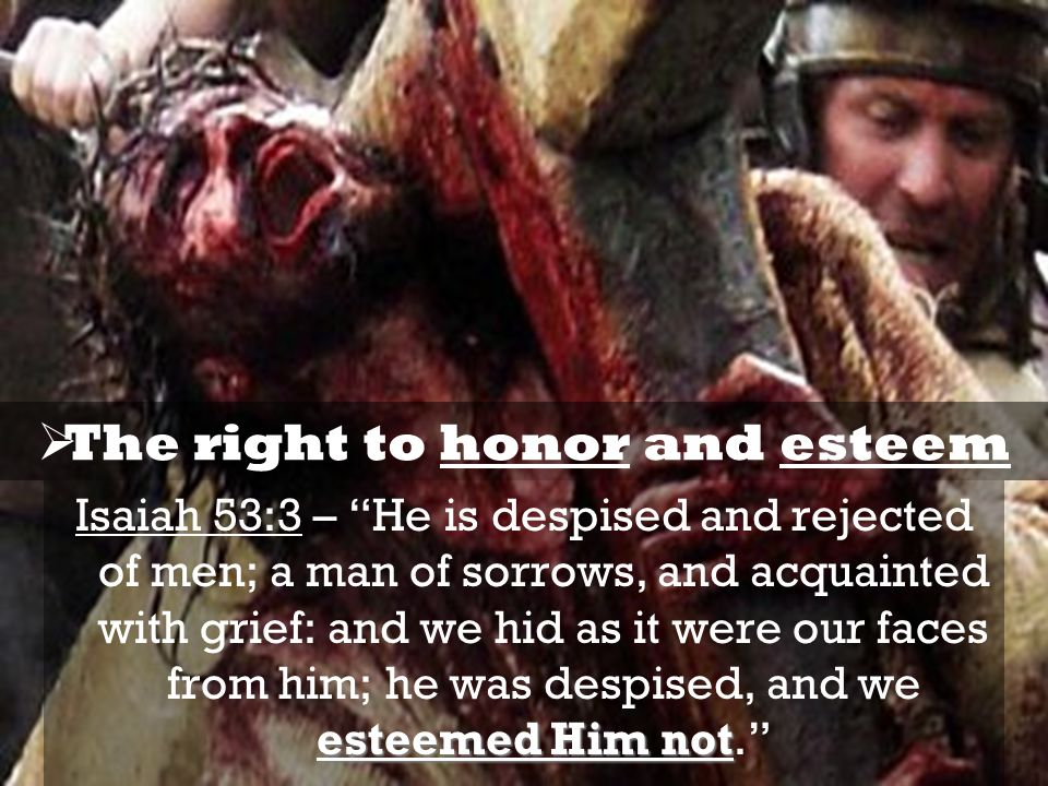 esteemed Him not Isaiah 53:3 – He is despised and rejected of men; a man of sorrows, and acquainted with grief: and we hid as it were our faces from him; he was despised, and we esteemed Him not.  The right to honor and esteem