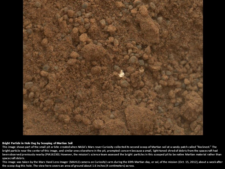 Bright Particle of Martian Origin in Scoop Hole This image contributed to an interpretation by NASA s Mars rover Curiosity science team that some of the bright particles on the ground near the rover are native Martian material.