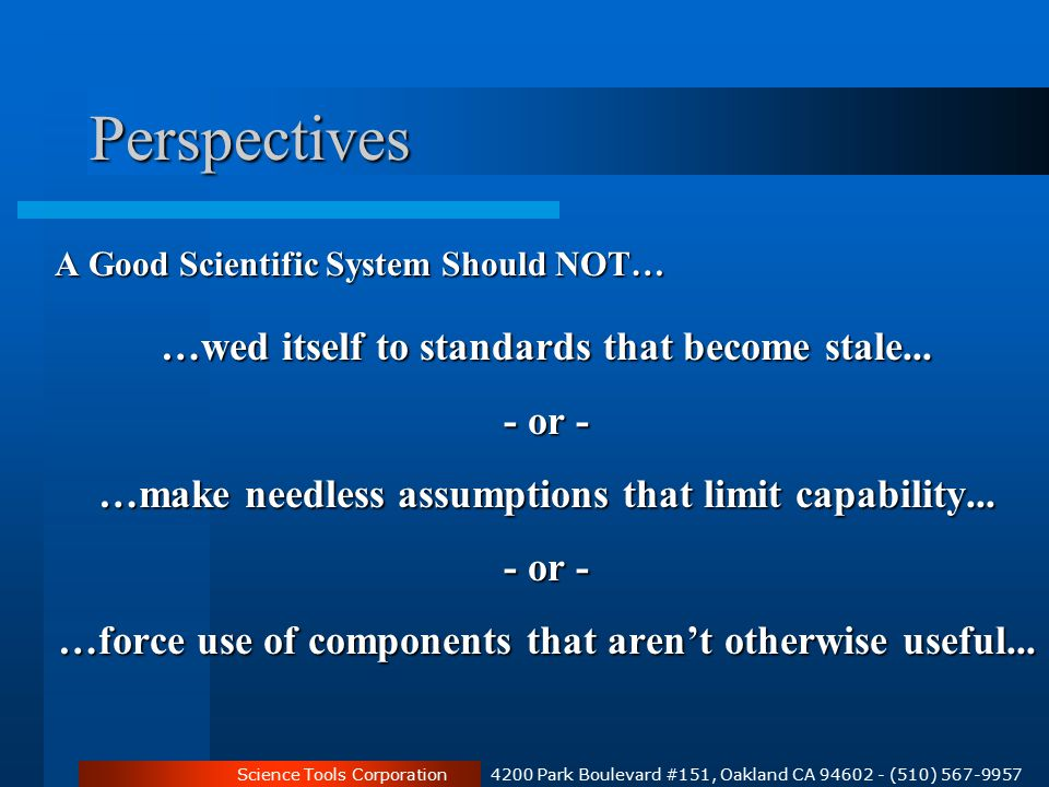 Science Tools Corporation 4200 Park Boulevard #151, Oakland CA 94602 - (510) 567-9957 Perspectives A Good Scientific System Should NOT… …wed itself to standards that become stale...