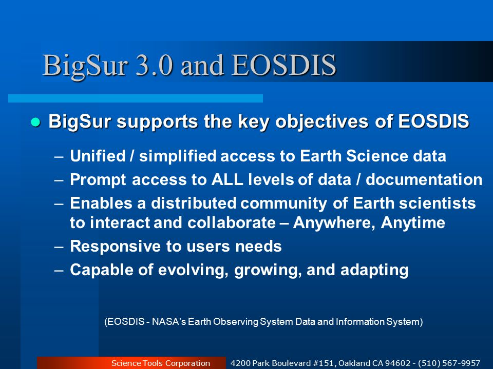 Science Tools Corporation 4200 Park Boulevard #151, Oakland CA 94602 - (510) 567-9957 BigSur 3.0 and EOSDIS BigSur supports the key objectives of EOSDIS BigSur supports the key objectives of EOSDIS –Unified / simplified access to Earth Science data –Prompt access to ALL levels of data / documentation –Enables a distributed community of Earth scientists to interact and collaborate – Anywhere, Anytime –Responsive to users needs –Capable of evolving, growing, and adapting (EOSDIS - NASA's Earth Observing System Data and Information System)