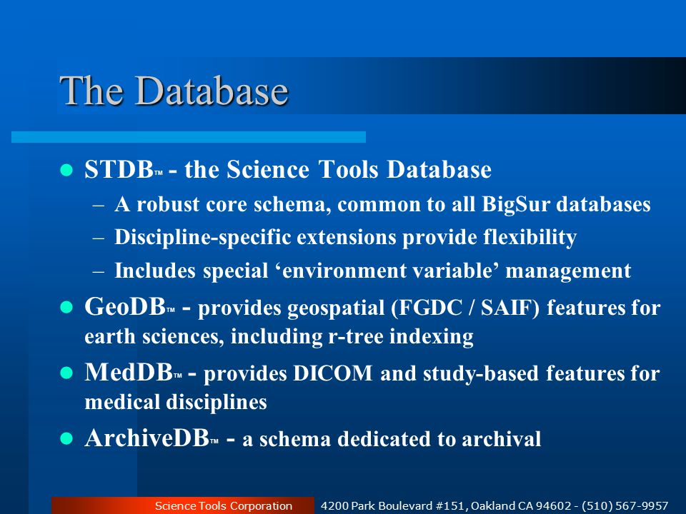 Science Tools Corporation 4200 Park Boulevard #151, Oakland CA 94602 - (510) 567-9957 The Database STDB TM - the Science Tools Database –A robust core schema, common to all BigSur databases –Discipline-specific extensions provide flexibility –Includes special 'environment variable' management GeoDB TM - provides geospatial (FGDC / SAIF) features for earth sciences, including r-tree indexing MedDB TM - provides DICOM and study-based features for medical disciplines ArchiveDB TM - a schema dedicated to archival