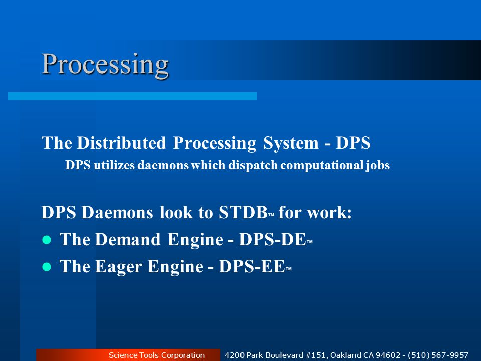 Science Tools Corporation 4200 Park Boulevard #151, Oakland CA 94602 - (510) 567-9957 Processing The Distributed Processing System - DPS DPS utilizes daemons which dispatch computational jobs DPS Daemons look to STDB TM for work: The Demand Engine - DPS-DE TM The Eager Engine - DPS-EE TM