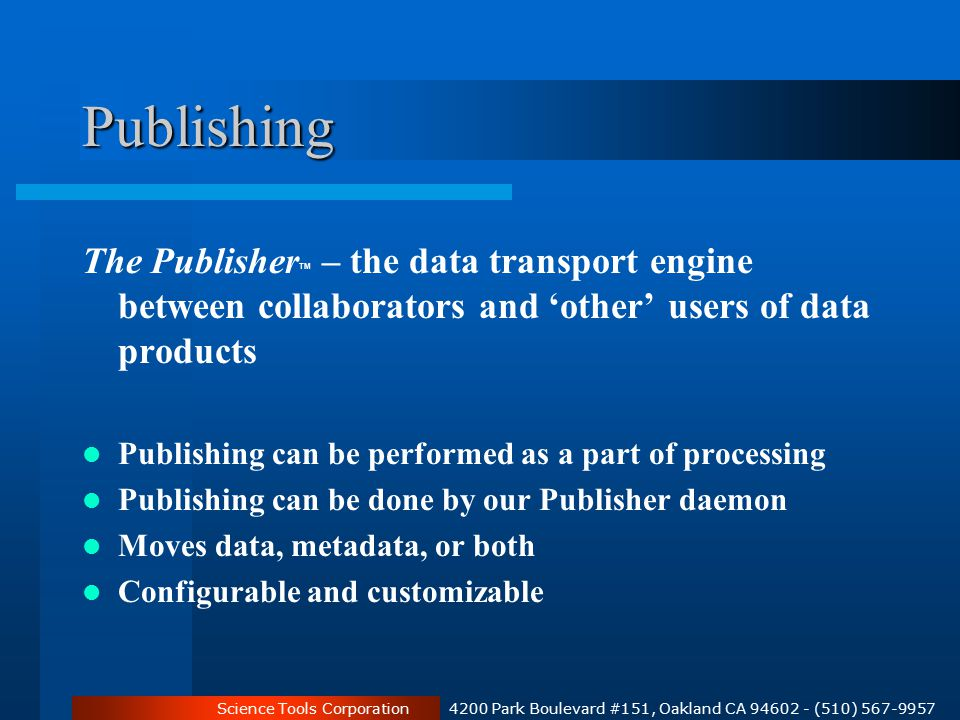 Science Tools Corporation 4200 Park Boulevard #151, Oakland CA 94602 - (510) 567-9957 Publishing The Publisher TM – the data transport engine between collaborators and 'other' users of data products Publishing can be performed as a part of processing Publishing can be done by our Publisher daemon Moves data, metadata, or both Configurable and customizable
