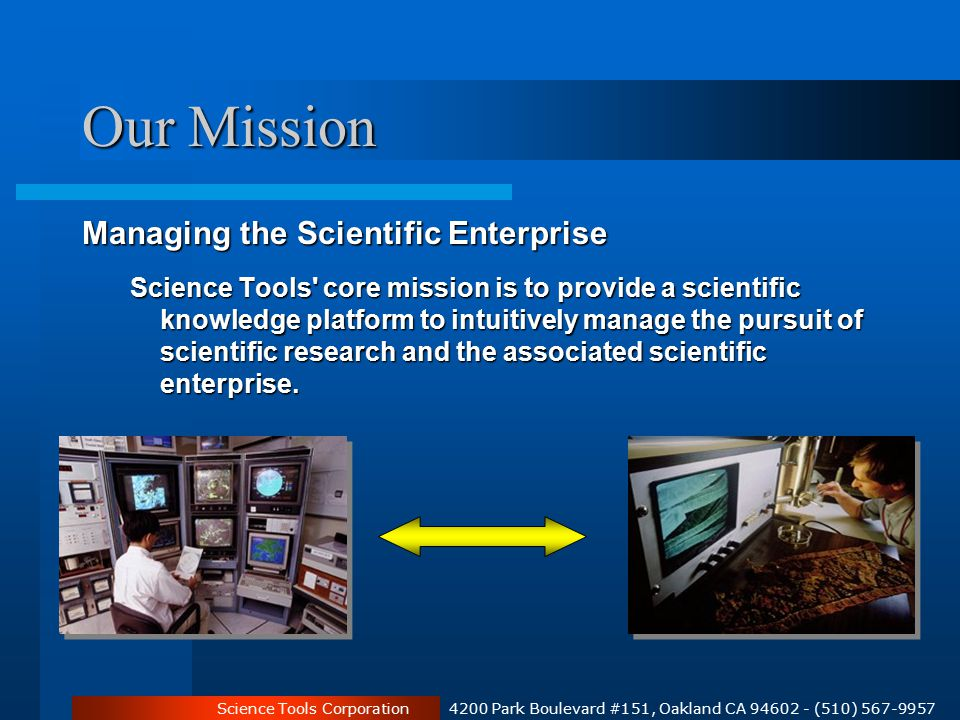 Science Tools Corporation 4200 Park Boulevard #151, Oakland CA 94602 - (510) 567-9957 Our Mission Managing the Scientific Enterprise Science Tools core mission is to provide a scientific knowledge platform to intuitively manage the pursuit of scientific research and the associated scientific enterprise.