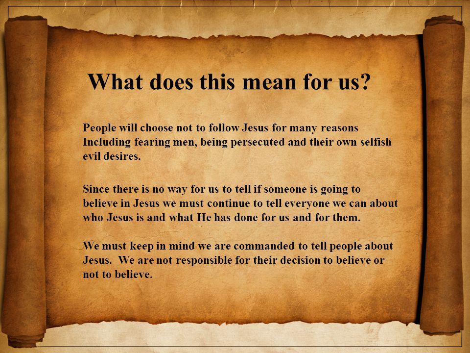 What does this mean for us? People will choose not to follow Jesus for many reasons Including fearing men, being persecuted and their own selfish evil