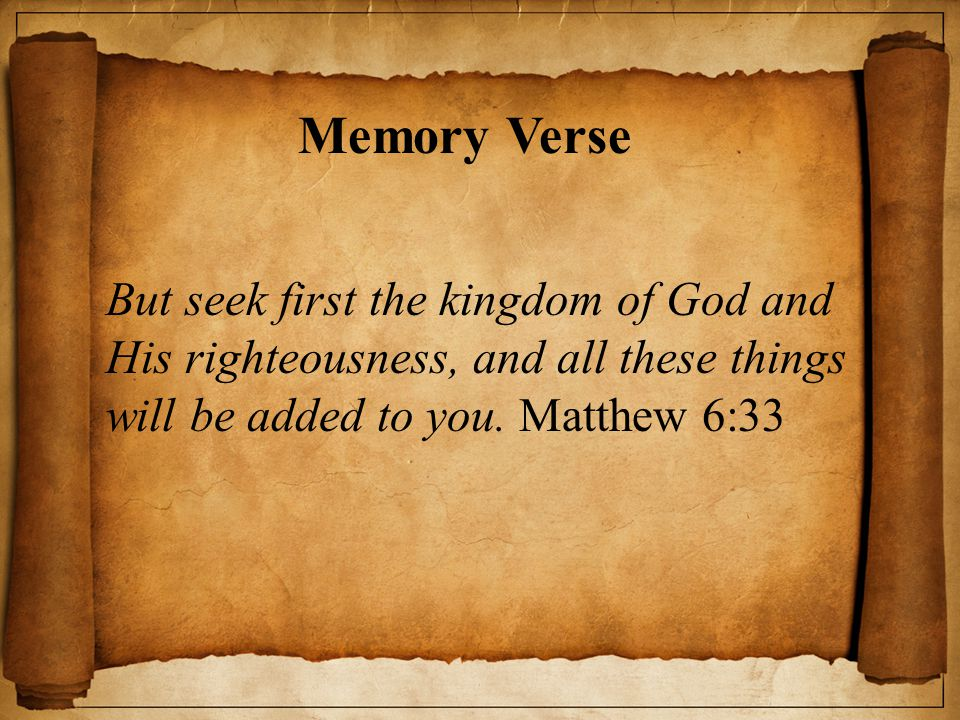 Memory Verse But seek first the kingdom of God and His righteousness, and all these things will be added to you. Matthew 6:33