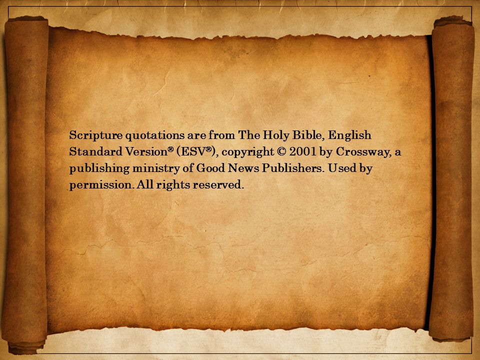 Scripture quotations are from The Holy Bible, English Standard Version ® (ESV ® ), copyright © 2001 by Crossway, a publishing ministry of Good News Publishers.