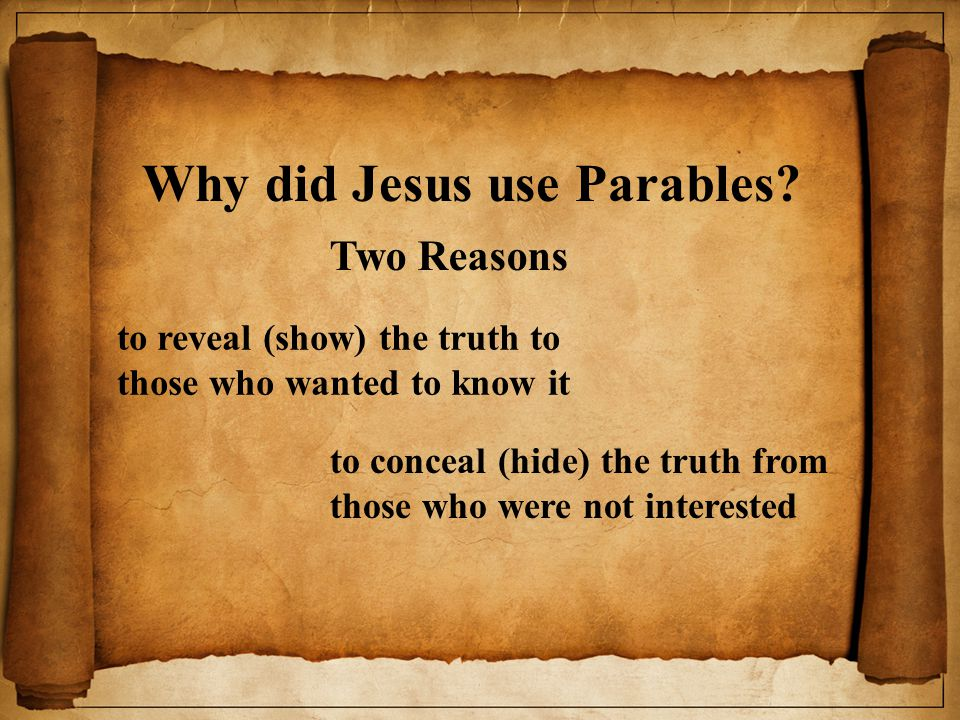 Why did Jesus use Parables? Two Reasons to reveal (show) the truth to those who wanted to know it to conceal (hide) the truth from those who were not