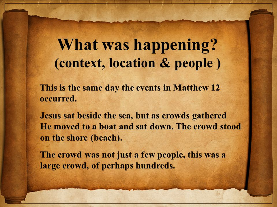 What was happening? (context, location & people ) This is the same day the events in Matthew 12 occurred. Jesus sat beside the sea, but as crowds gath