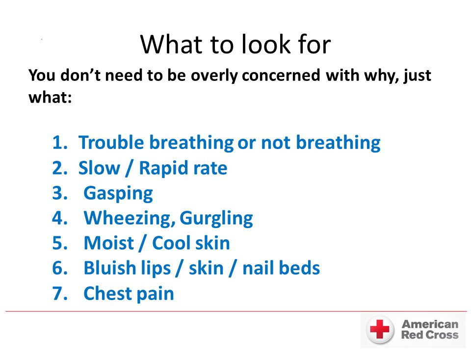 What to look for You don't need to be overly concerned with why, just what: 1.Trouble breathing or not breathing 2.Slow / Rapid rate 3. Gasping 4. Whe