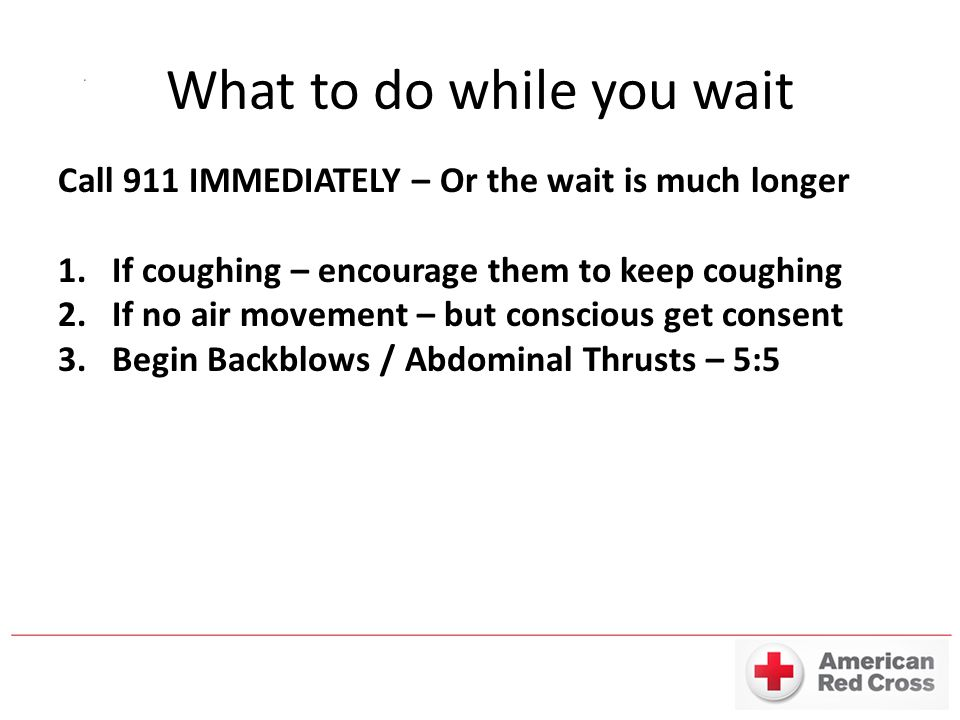 What to do while you wait Call 911 IMMEDIATELY – Or the wait is much longer 1.If coughing – encourage them to keep coughing 2.If no air movement – but conscious get consent 3.Begin Backblows / Abdominal Thrusts – 5:5