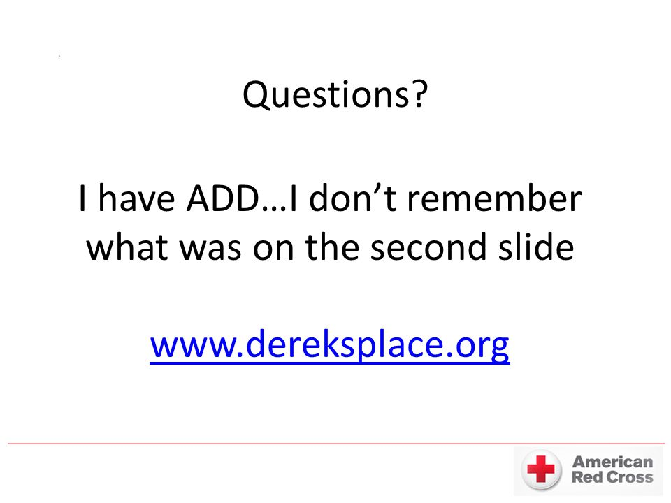 Questions? I have ADD…I don't remember what was on the second slide www.dereksplace.org