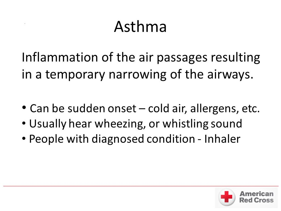 Asthma Inflammation of the air passages resulting in a temporary narrowing of the airways. Can be sudden onset – cold air, allergens, etc. Usually hea