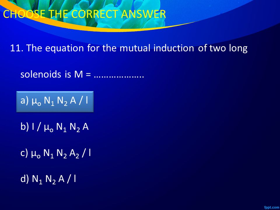 11. The equation for the mutual induction of two long solenoids is M = ………………..