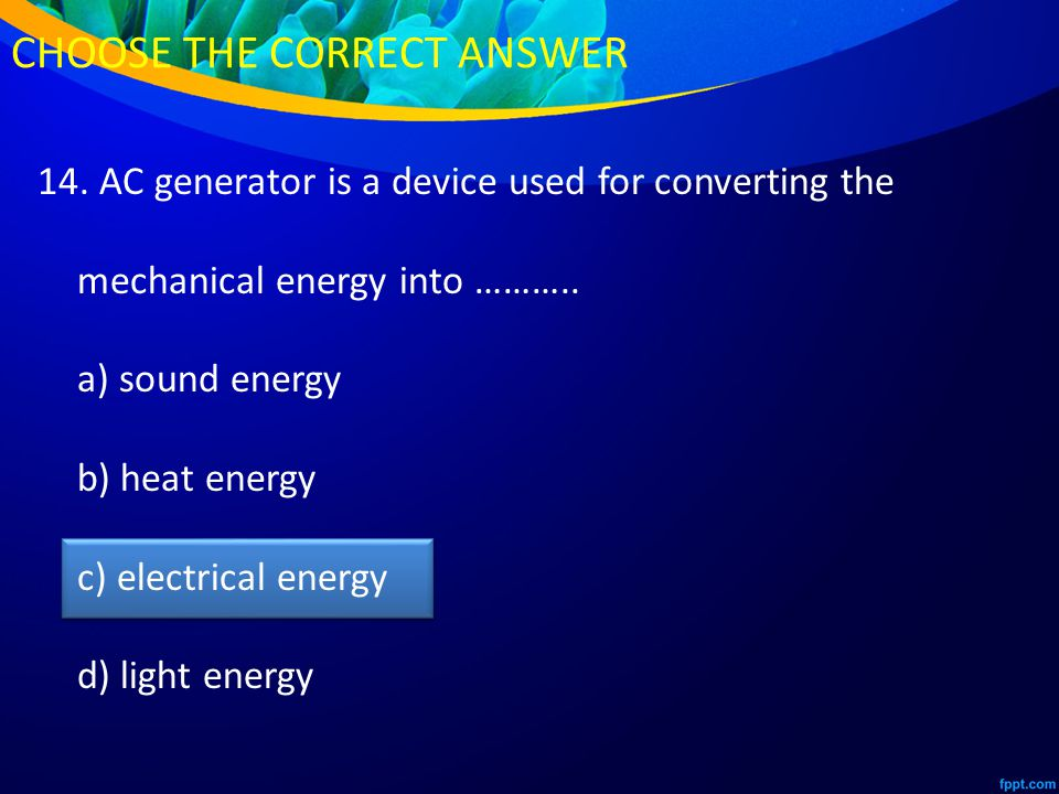 14. AC generator is a device used for converting the mechanical energy into ………..