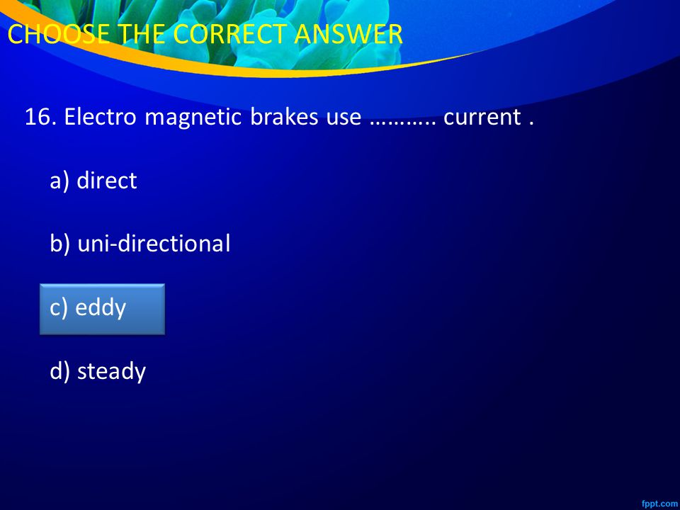 16. Electro magnetic brakes use ……….. current.
