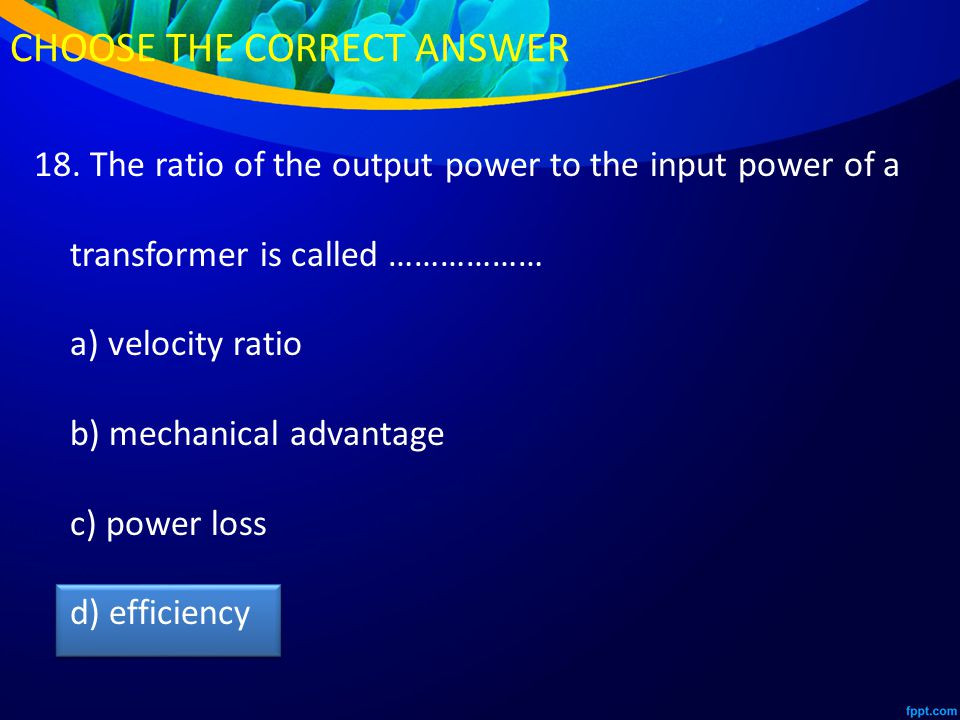 18. The ratio of the output power to the input power of a transformer is called ……………… a) velocity ratio b) mechanical advantage c) power loss d) effi