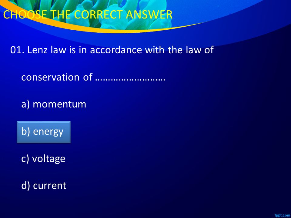 01. Lenz law is in accordance with the law of conservation of ……………………… a) momentum b) energy c) voltage d) current CHOOSE THE CORRECT ANSWER