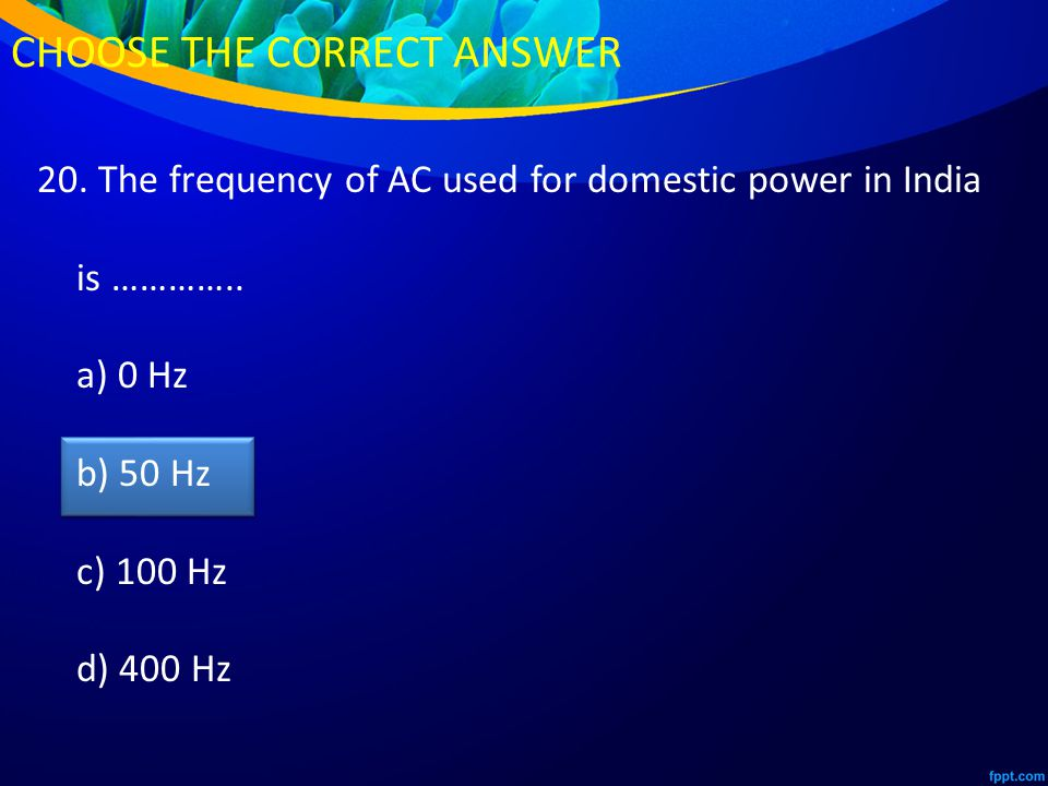 20. The frequency of AC used for domestic power in India is …………..