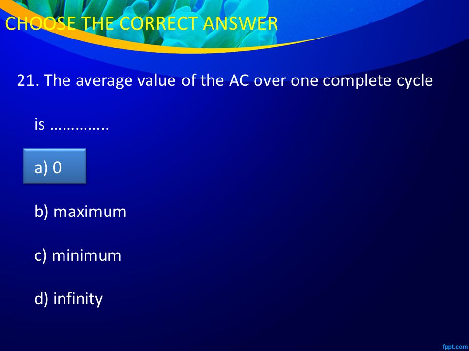 21. The average value of the AC over one complete cycle is …………..