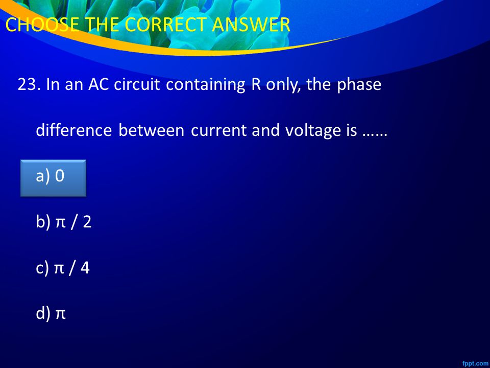 23. In an AC circuit containing R only, the phase difference between current and voltage is …… a) 0 b) π / 2 c) π / 4 d) π CHOOSE THE CORRECT ANSWER